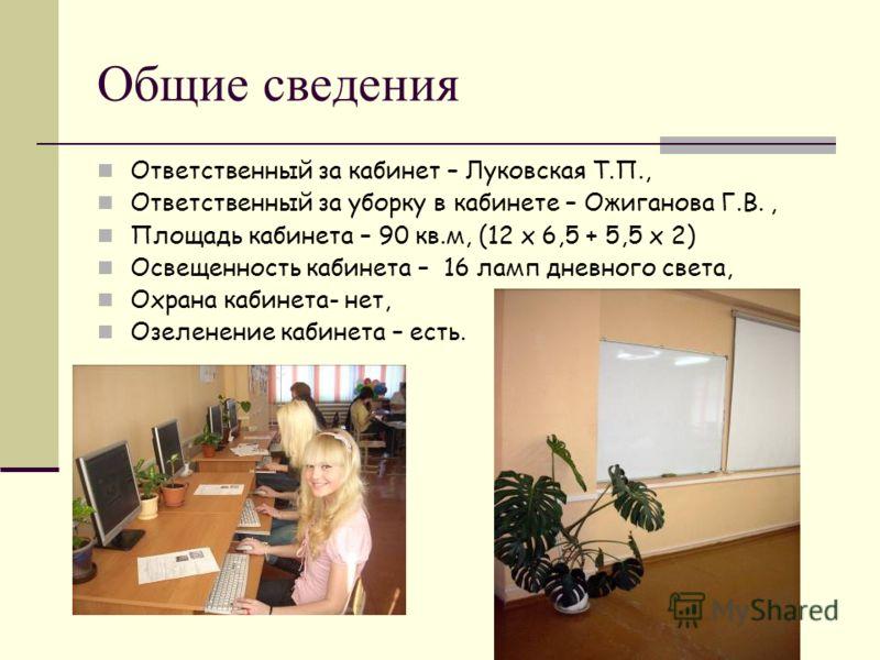 Общие сведения Ответственный за кабинет – Луковская Т.П., Ответственный за уборку в кабинете – Ожиганова Г.В., Площадь кабинета – 90 кв.м, (12 х 6,5 + 5,5 х 2) Освещенность кабинета – 16 ламп дневного света, Охрана кабинета- нет, Озеленение кабинета