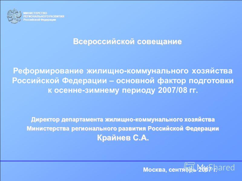 Директор департамента жилищно-коммунального хозяйства Министерства регионального развития Российской Федерации Крайнев С.А. Реформирование жилищно-коммунального хозяйства Российской Федерации – основной фактор подготовки к осенне-зимнему периоду 2007