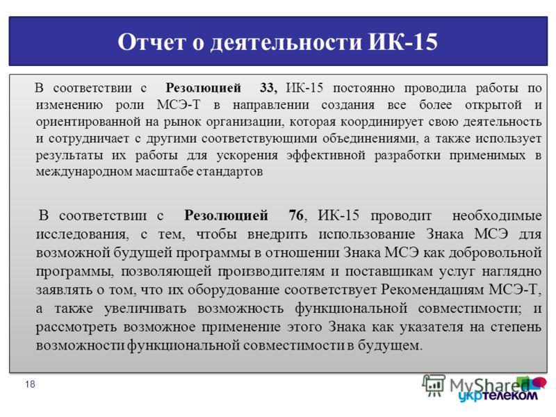 Отчет о деятельности ИК-15 В соответствии с Резолюцией 33, ИК-15 постоянно проводила работы по изменению роли МСЭ-Т в направлении создания все более открытой и ориентированной на рынок организации, которая координирует свою деятельность и сотрудничае