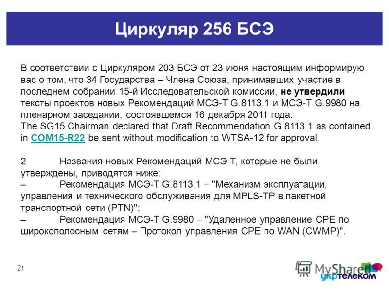 Циркуляр 256 БСЭ 21 В соответствии с Циркуляром 203 БСЭ от 23 июня настоящим информирую вас о том, что 34 Государства – Члена Союза, принимавших участие в последнем собрании 15 й Исследовательской комиссии, не утвердили тексты проектов новых Рекоменд