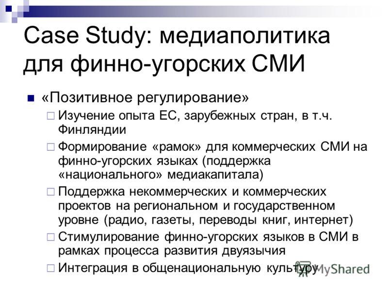 Case Study: медиаполитика для финно-угорских СМИ «Позитивное регулирование» Изучение опыта ЕС, зарубежных стран, в т.ч. Финляндии Формирование «рамок» для коммерческих СМИ на финно-угорских языках (поддержка «национального» медиакапитала) Поддержка н