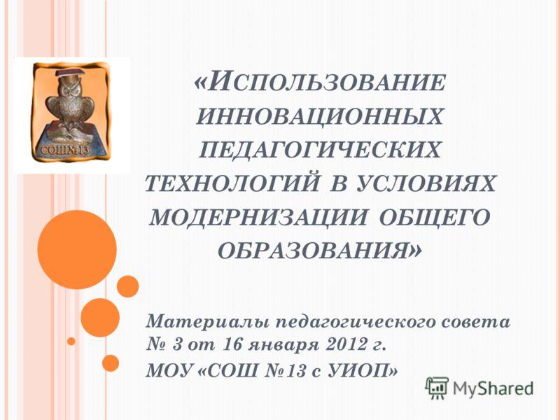 «И СПОЛЬЗОВАНИЕ ИННОВАЦИОННЫХ ПЕДАГОГИЧЕСКИХ ТЕХНОЛОГИЙ В УСЛОВИЯХ МОДЕРНИЗАЦИИ ОБЩЕГО ОБРАЗОВАНИЯ » Материалы педагогического совета 3 от 16 января 2012 г. МОУ «СОШ 13 с УИОП»