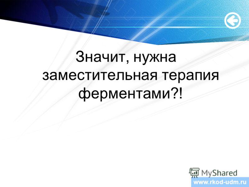 www.themegallery.com Значит, нужна заместительная терапия ферментами?! www.rkod-udm.ru