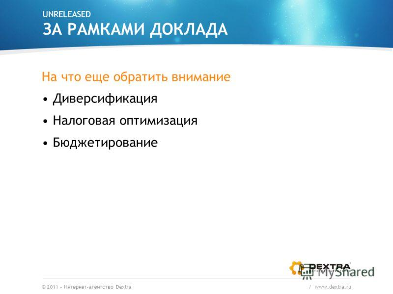 UNRELEASED ЗА РАМКАМИ ДОКЛАДА На что еще обратить внимание Диверсификация Налоговая оптимизация Бюджетирование © 2011 – Интернет-агентство Dextra / www.dextra.ru