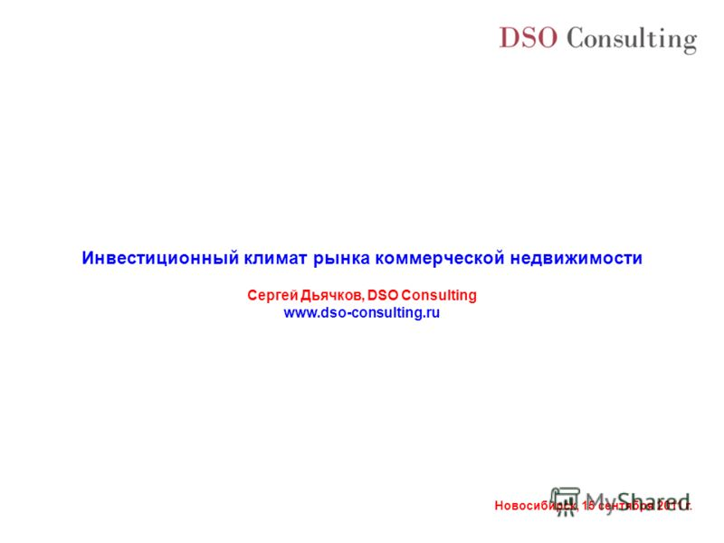 Новосибирск, 15 сентября 2011 г. Инвестиционный климат рынка коммерческой недвижимости Сергей Дьячков, DSO Consulting www.dso-consulting.ru