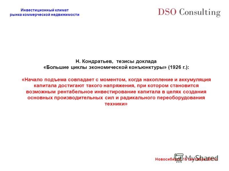 Инвестиционный климат рынка коммерческой недвижимости Новосибирск, 15 сентября 2011 г. Н. Кондратьев, тезисы доклада «Большие циклы экономической конъюнктуры» (1926 г.): «Начало подъема совпадает с моментом, когда накопление и аккумуляция капитала до