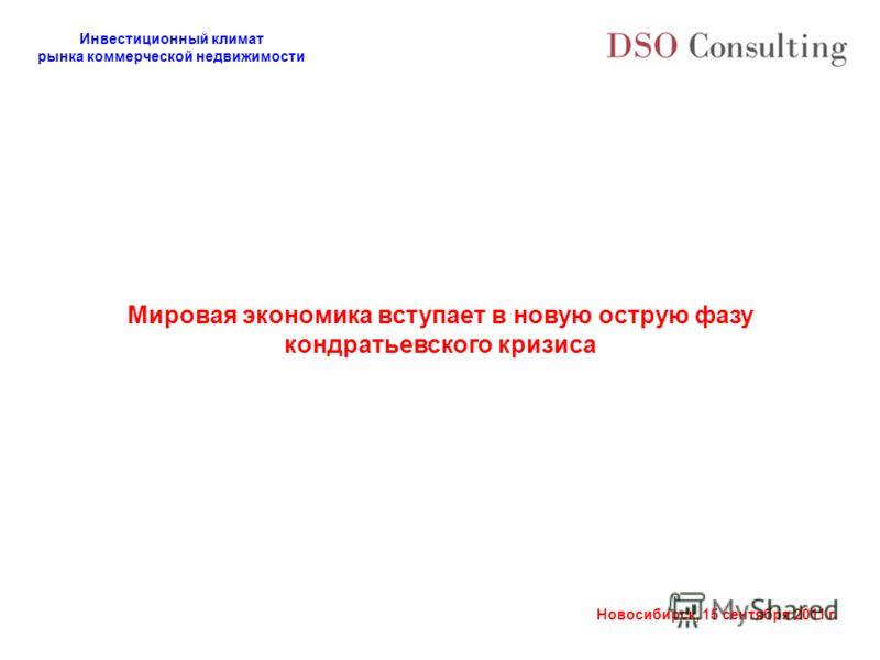 Инвестиционный климат рынка коммерческой недвижимости Новосибирск, 15 сентября 2011 г. Мировая экономика вступает в новую острую фазу кондратьевского кризиса