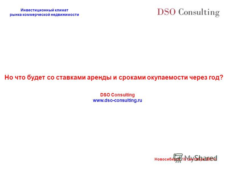 Инвестиционный климат рынка коммерческой недвижимости Новосибирск, 15 сентября 2011 г. Но что будет со ставками аренды и сроками окупаемости через год? DSO Consulting www.dso-consulting.ru