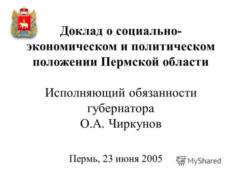 Доклад о социально- экономическом и политическом положении Пермской области Исполняющий обязанности губернатора О.А. Чиркунов Пермь, 23 июня 2005