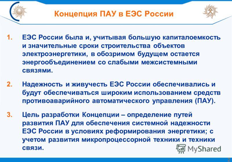 Концепция ПАУ в ЕЭС России 1.ЕЭС России была и, учитывая большую капиталоемкость и значительные сроки строительства объектов электроэнергетики, в обозримом будущем остается энергообъединением со слабыми межсистемными связями. 2.Надежность и живучесть