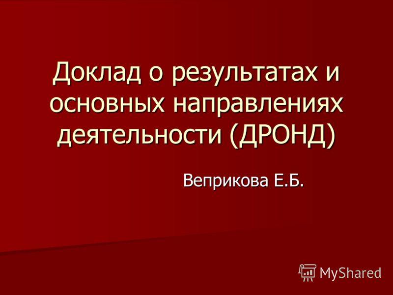 Доклад о результатах и основных направлениях деятельности (ДРОНД) Веприкова Е.Б.