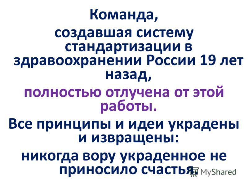 Команда, создавшая систему стандартизации в здравоохранении России 19 лет назад, полностью отлучена от этой работы. Все принципы и идеи украдены и извращены: никогда вору украденное не приносило счастья.