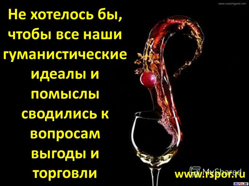 Медицина со своими гуманистическими идеалами упирается в презренный металл денег Экономика – наше все Аксиома Не хотелось бы, чтобы все наши гуманистические идеалы и помыслы сводились к вопросам выгоды и торговли www.rspor.ru
