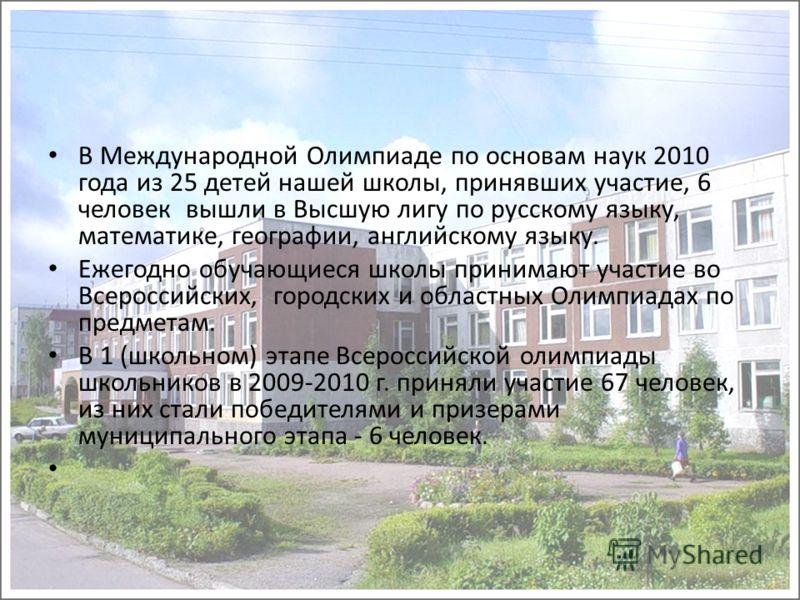 В Международной Олимпиаде по основам наук 2010 года из 25 детей нашей школы, принявших участие, 6 человек вышли в Высшую лигу по русскому языку, математике, географии, английскому языку. Ежегодно обучающиеся школы принимают участие во Всероссийских,