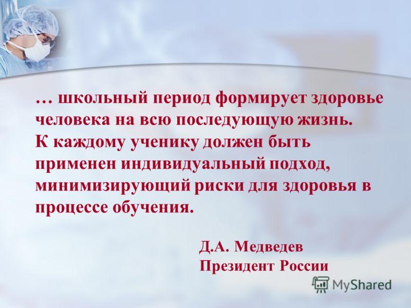 … школьный период формирует здоровье человека на всю последующую жизнь. К каждому ученику должен быть применен индивидуальный подход, минимизирующий риски для здоровья в процессе обучения. Д.А. Медведев Президент России