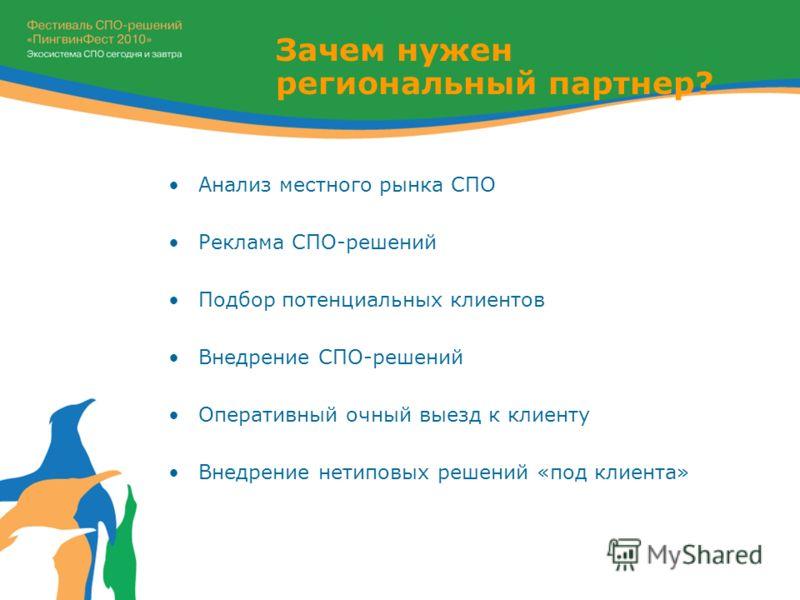 Зачем нужен региональный партнер? Анализ местного рынка СПО Реклама СПО-решений Подбор потенциальных клиентов Внедрение СПО-решений Оперативный очный выезд к клиенту Внедрение нетиповых решений «под клиента»