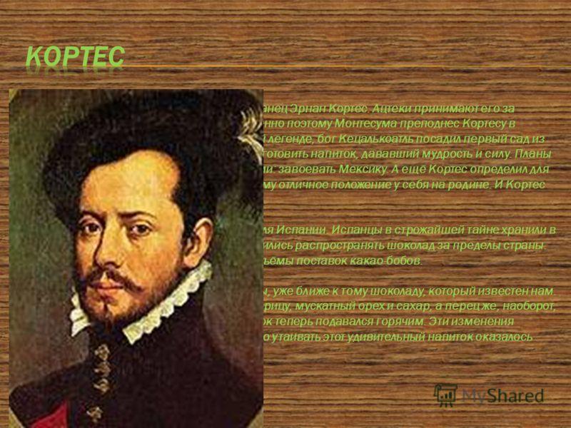 В 1517 году в Мексику прибывает испанец Эрнан Кортес. Ацтеки принимают его за вернувшегося бога Кецалькоатля. Именно поэтому Монтесума преподнес Кортесу в подарок священные бобы. По древней легенде, бог Кецалькоатль посадил первый сад из этих деревье