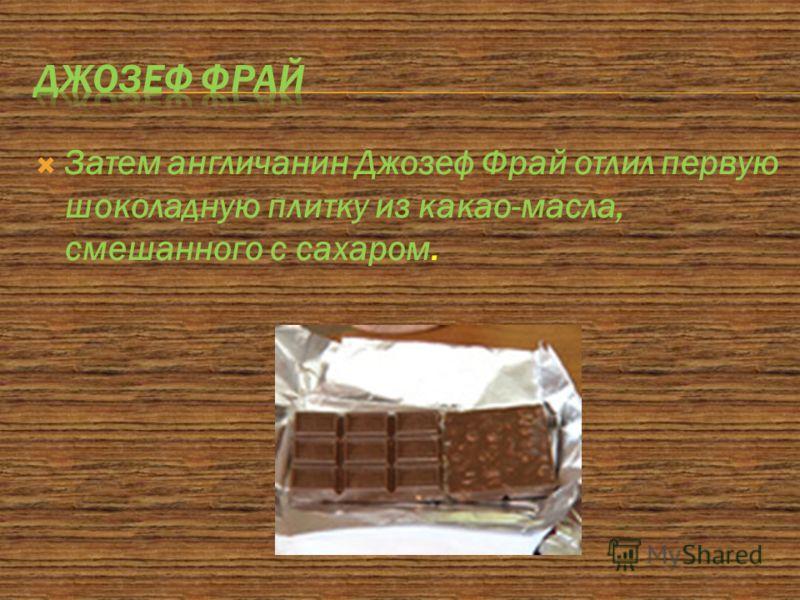 Затем англичанин Джозеф Фрай отлил первую шоколадную плитку из какао-масла, смешанного с сахаром.