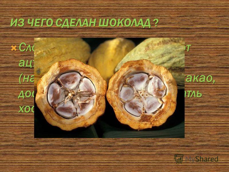 ИЗ ЧЕГО СДЕЛАН ШОКОЛАД ? Слово «шоколад» происходит от ацтекского слова