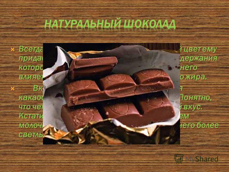 Всегда содержит какао-масло. Коричневый цвет ему придает какао-порошок, от процентного содержания которого зависит интенсивность цвета. На него влияет также наличие в продукте молочного жира. Всегда содержит какао-масло. Коричневый цвет ему придает к