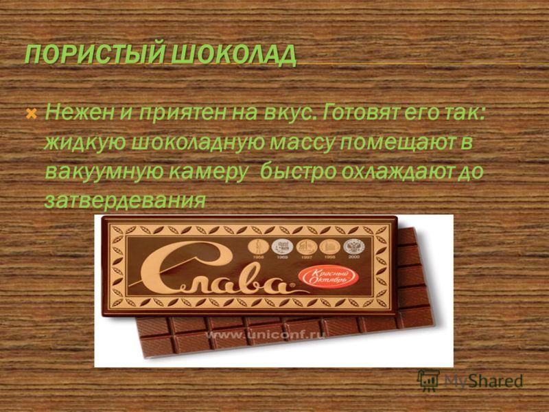 ПОРИСТЫЙ ШОКОЛАД Нежен и приятен на вкус. Готовят его так: жидкую шоколадную массу помещают в вакуумную камеру быстро охлаждают до затвердевания