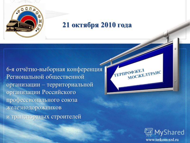 21 октября 2010 года 6-я отчётно-выборная конференция Региональной общественной организации – территориальной организации Российского профессионального союза железнодорожников и транспортных строителей ТЕРПРОФЖЕЛ МОСЖЕЛТРАНС www.terkom-rzd.ru