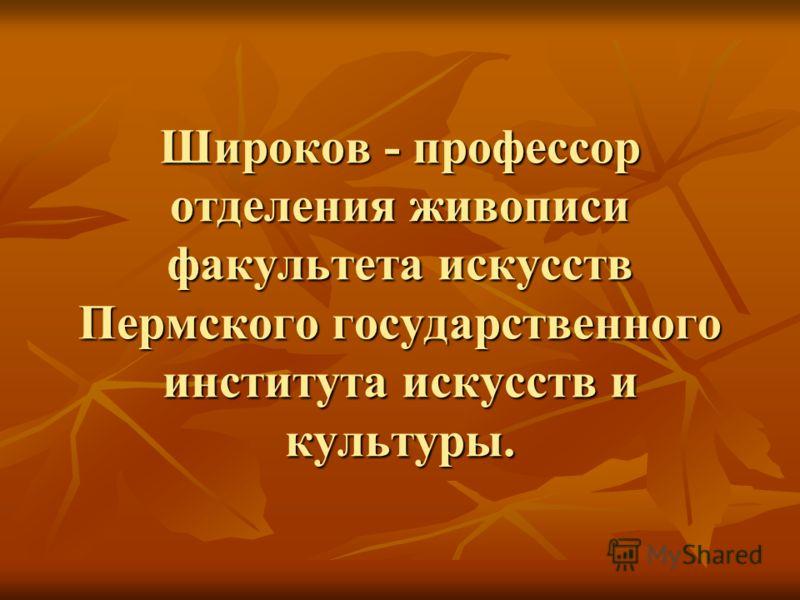 Широков - профессор отделения живописи факультета искусств Пермского государственного института искусств и культуры.