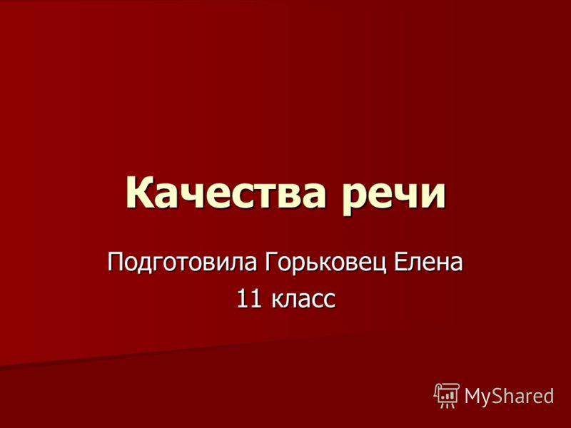 Качества речи Подготовила Горьковец Елена 11 класс