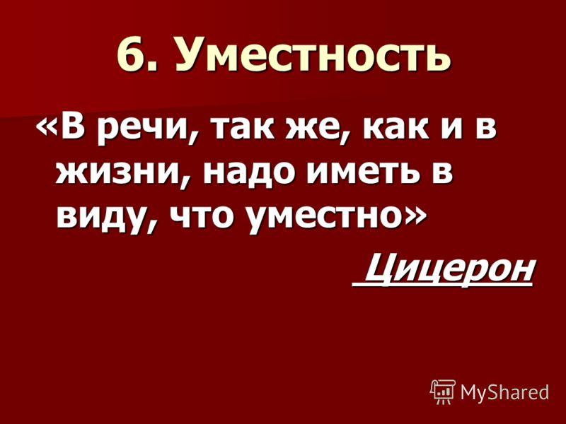 6. Уместность «В речи, так же, как и в жизни, надо иметь в виду, что уместно» Цицерон Цицерон