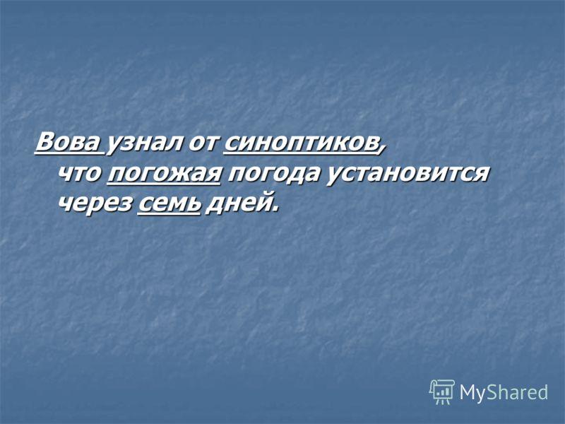 Вова узнал от синоптиков, что погожая погода установится через семь дней.