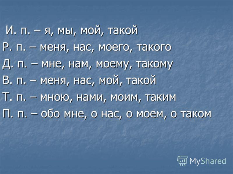 И. п. – я, мы, мой, такой И. п. – я, мы, мой, такой Р. п. – меня, нас, моего, такого Д. п. – мне, нам, моему, такому В. п. – меня, нас, мой, такой Т. п. – мною, нами, моим, таким П. п. – обо мне, о нас, о моем, о таком