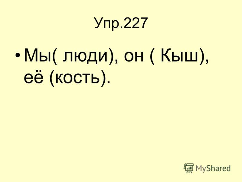 Упр.227 Мы( люди), он ( Кыш), её (кость).