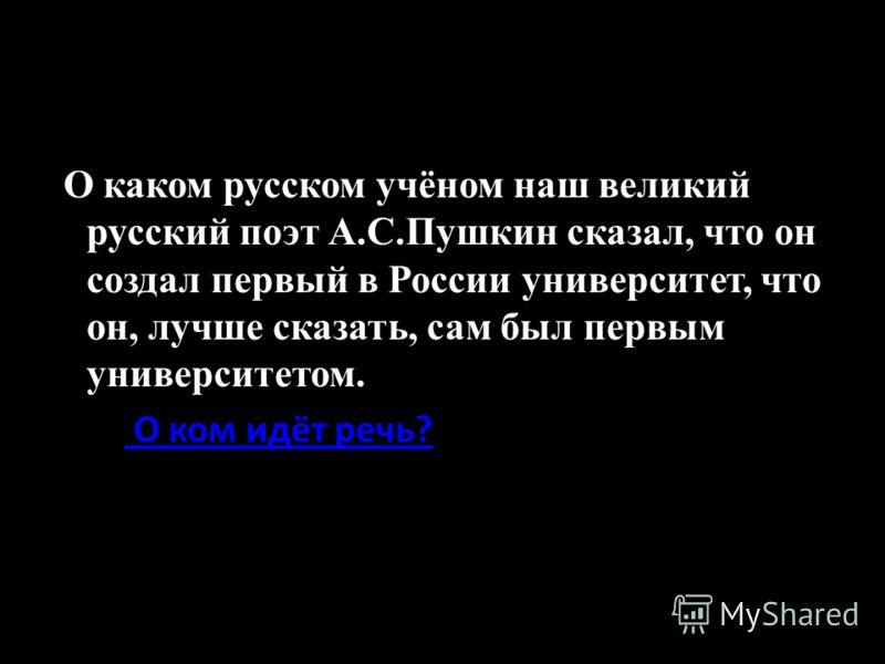 О каком русском учёном наш великий русский поэт А.С.Пушкин сказал, что он создал первый в России университет, что он, лучше сказать, сам был первым университетом. О ком идёт речь?