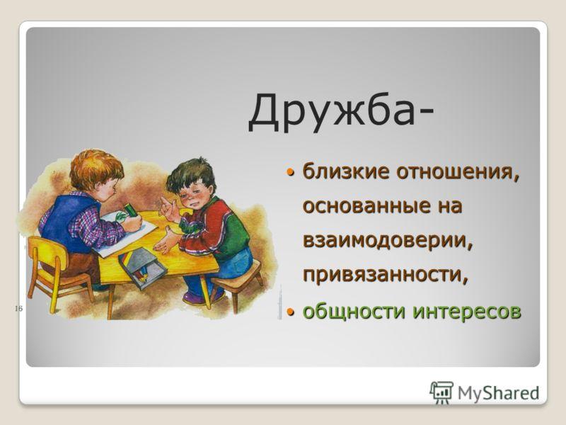 Дружба- близкие отношения, основанные на взаимодоверии, привязанности, близкие отношения, основанные на взаимодоверии, привязанности, общности интересов общности интересов