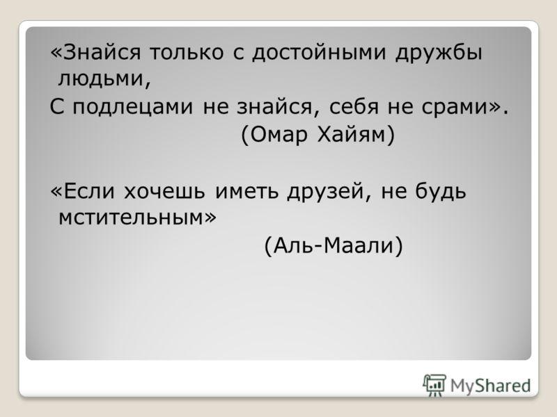 «Знайся только с достойными дружбы людьми, С подлецами не знайся, себя не срами». (Омар Хайям) «Если хочешь иметь друзей, не будь мстительным» (Аль-Маали)