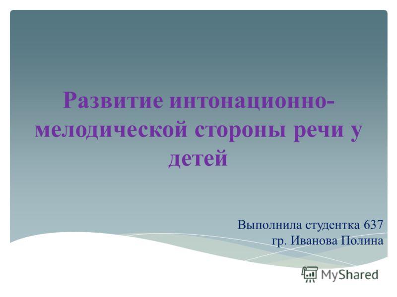 Развитие интонационно- мелодической стороны речи у детей Выполнила студентка 637 гр. Иванова Полина