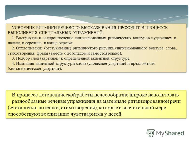 УСВОЕНИЕ РИТМИКИ РЕЧЕВОГО ВЫСКАЗЫВАНИЯ ПРОХОДИТ В ПРОЦЕССЕ ВЫПОЛНЕНИЯ СПЕЦИАЛЬНЫХ УПРАЖНЕНИЙ: 1. Восприятие и воспроизведение синтезированных ритмических контуров с ударением в начале, в середине, в конце отрезка: 2. Отхлопывание (отстукивание) ритми