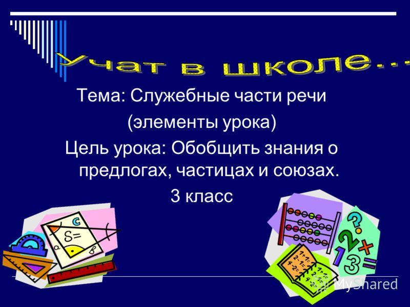 Тема: Служебные части речи (элементы урока) Цель урока: Обобщить знания о предлогах, частицах и союзах. 3 класс