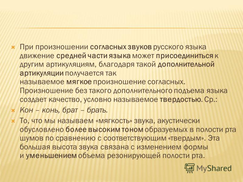 При произношении согласных звуков русского языка движение средней части языка может присоединиться к другим артикуляциям, благодаря такой дополнительной артикуляции получается так называемое мягкое произношение согласных. Произношение без такого допо