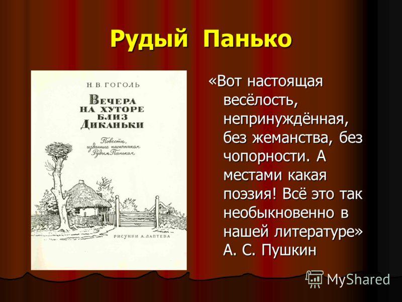 Рудый Панько «Вот настоящая весёлость, непринуждённая, без жеманства, без чопорности. А местами какая поэзия! Всё это так необыкновенно в нашей литературе» А. С. Пушкин