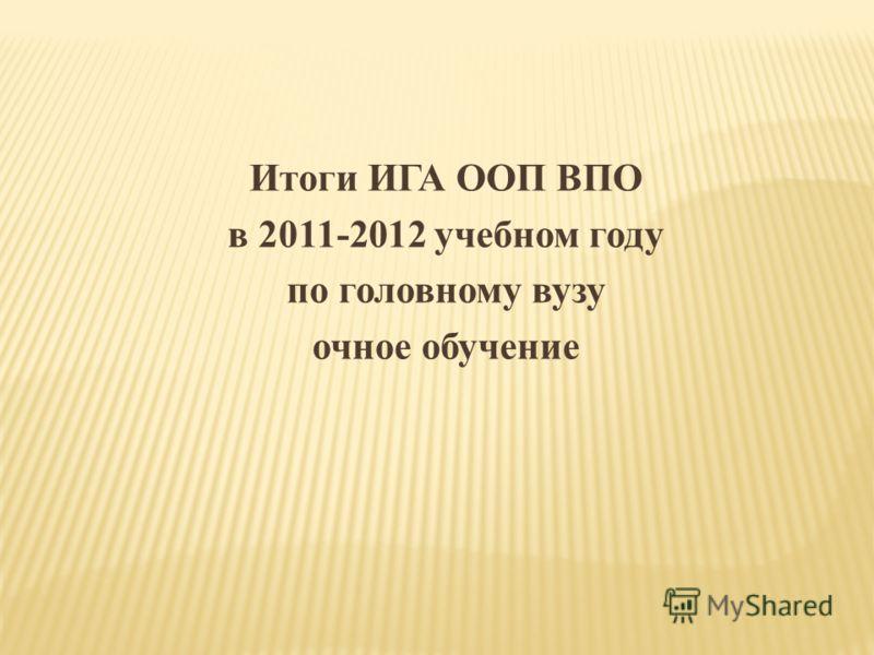 Итоги ИГА ООП ВПО в 2011-2012 учебном году по головному вузу очное обучение