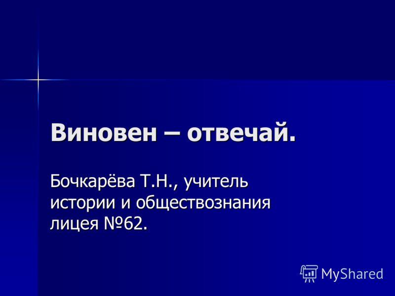 Виновен – отвечай. Бочкарёва Т.Н., учитель истории и обществознания лицея 62.
