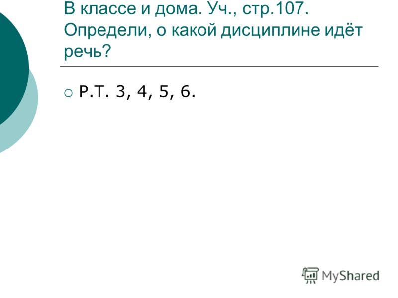 В классе и дома. Уч., стр.107. Определи, о какой дисциплине идёт речь? Р.Т. 3, 4, 5, 6.