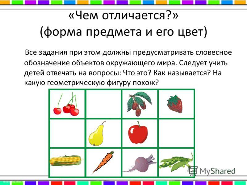 «Чем отличается?» (форма предмета и его цвет) Все задания при этом должны предусматривать словесное обозначение объектов окружающего мира. Следует учить детей отвечать на вопросы: Что это? Как называется? На какую геометрическую фигуру похож?