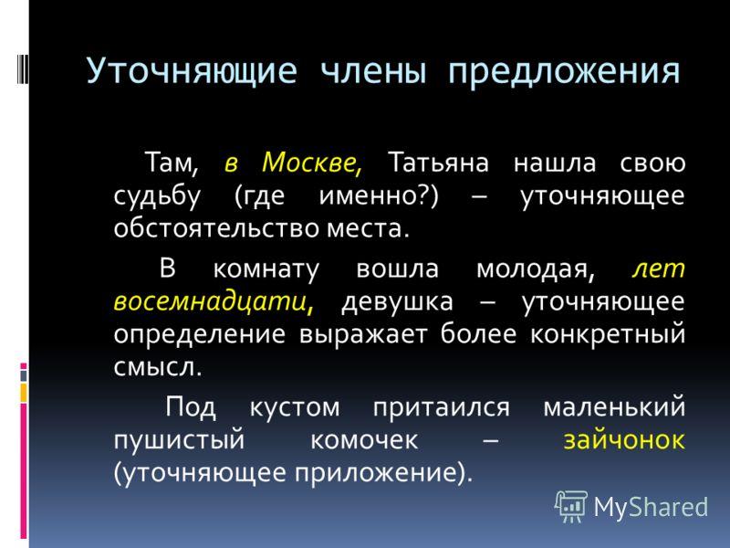 Уточняющие члены предложения Там, в Москве, Татьяна нашла свою судьбу (где именно?) – уточняющее обстоятельство места. В комнату вошла молодая, лет восемнадцати, девушка – уточняющее определение выражает более конкретный смысл. Под кустом притаился м