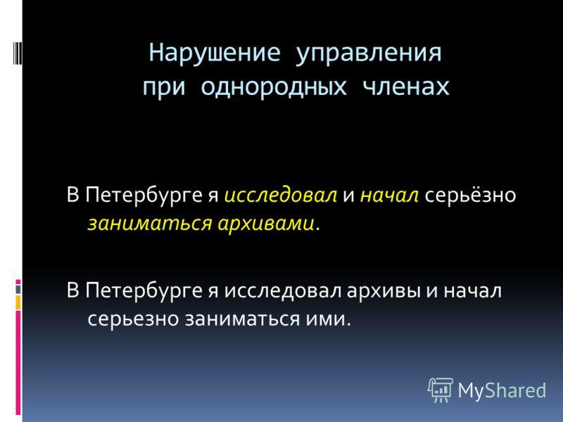 Нарушение управления при однородных членах В Петербурге я исследовал и начал серьёзно заниматься архивами. В Петербурге я исследовал архивы и начал серьезно заниматься ими.