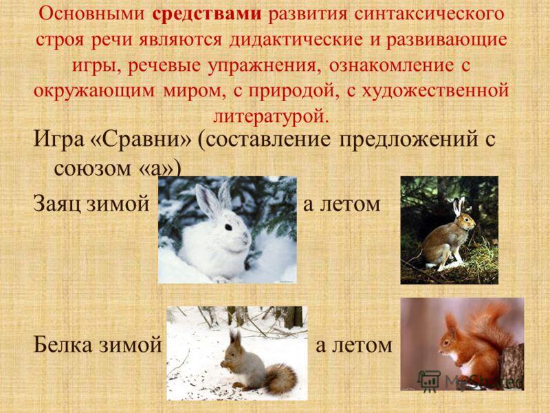 Основными средствами развития синтаксического строя речи являются дидактические и развивающие игры, речевые упражнения, ознакомление с окружающим миром, с природой, с художественной литературой. Игра «Сравни» (составление предложений с союзом «а») За