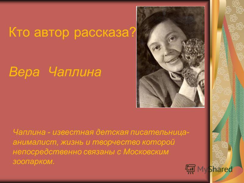 Кто автор рассказа? Вера Чаплина Чаплина - известная детская писательница- анималист, жизнь и творчество которой непосредственно связаны с Московским зоопарком.