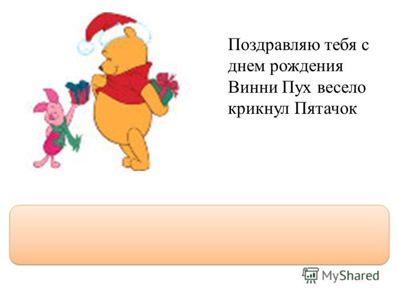 Поздравляю тебя с днем рождения Винни Пух весело крикнул Пятачок Поздравляю тебя с днем рождения, Винни Пух! - весело крикнул Пятачок.