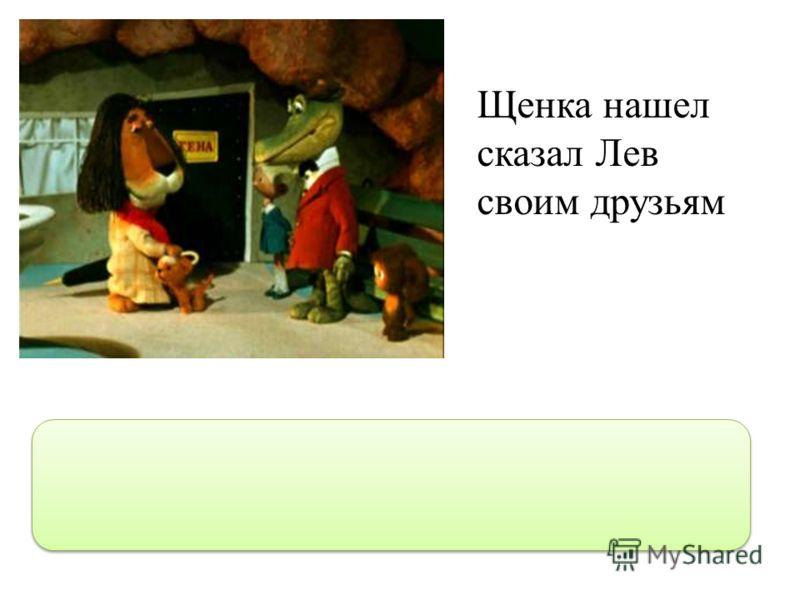Щенка нашел сказал Лев своим друзьям Щенка нашел,- сказал Лев своим друзьям.